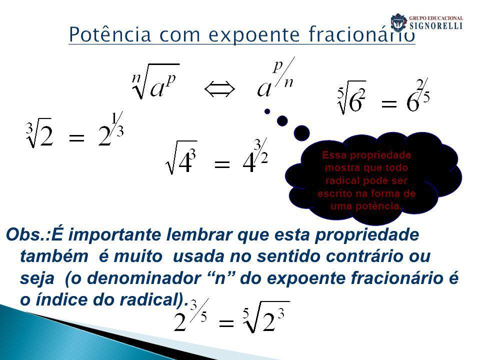 Potência com expoente fracionário Obs.:É importante lembrar que esta propriedade também é muito usada no sentido contrário ou seja (o denominador n do