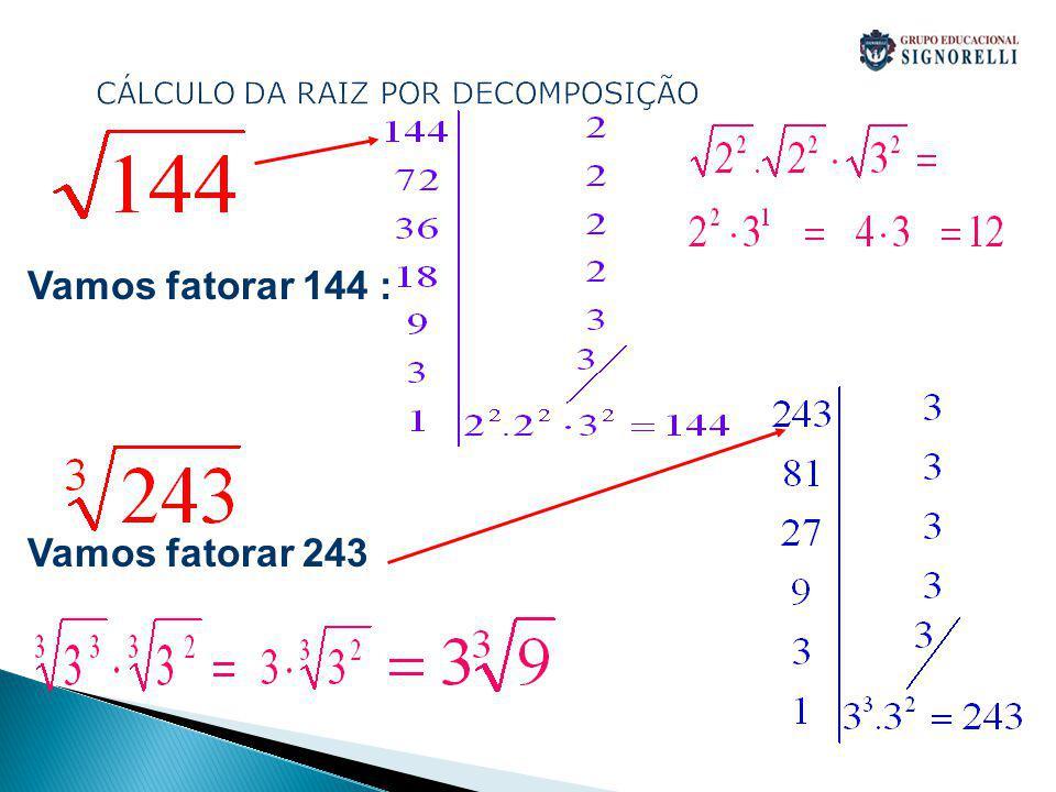 CÁLCULO DA RAIZ POR DECOMPOSIÇÃO Vamos fatorar 144 : Vamos fatorar 243