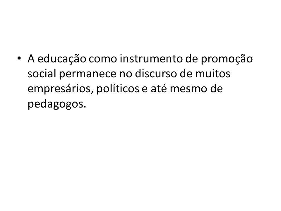 A educação como instrumento de promoção social permanece no discurso de muitos empresários, políticos e até mesmo de pedagogos.