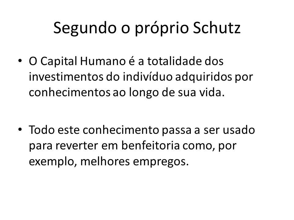 Segundo o próprio Schutz O Capital Humano é a totalidade dos investimentos do indivíduo adquiridos por conhecimentos ao longo de sua vida. Todo este c