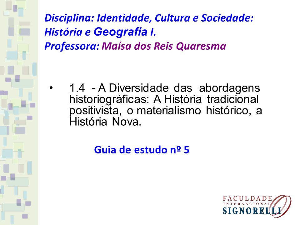 Disciplina: Identidade, Cultura e Sociedade: História e Geografia I. Professora: Maísa dos Reis Quaresma 1.4 - A Diversidade das abordagens historiogr