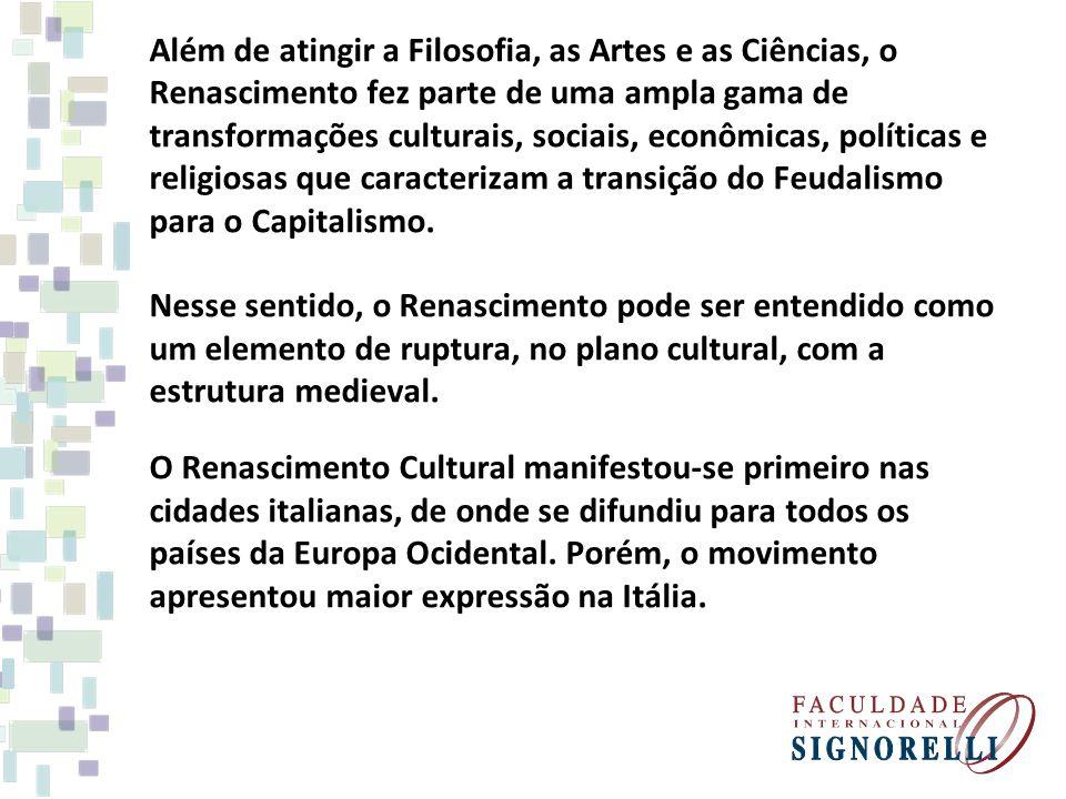Além de atingir a Filosofia, as Artes e as Ciências, o Renascimento fez parte de uma ampla gama de transformações culturais, sociais, econômicas, políticas e religiosas que caracterizam a transição do Feudalismo para o Capitalismo.