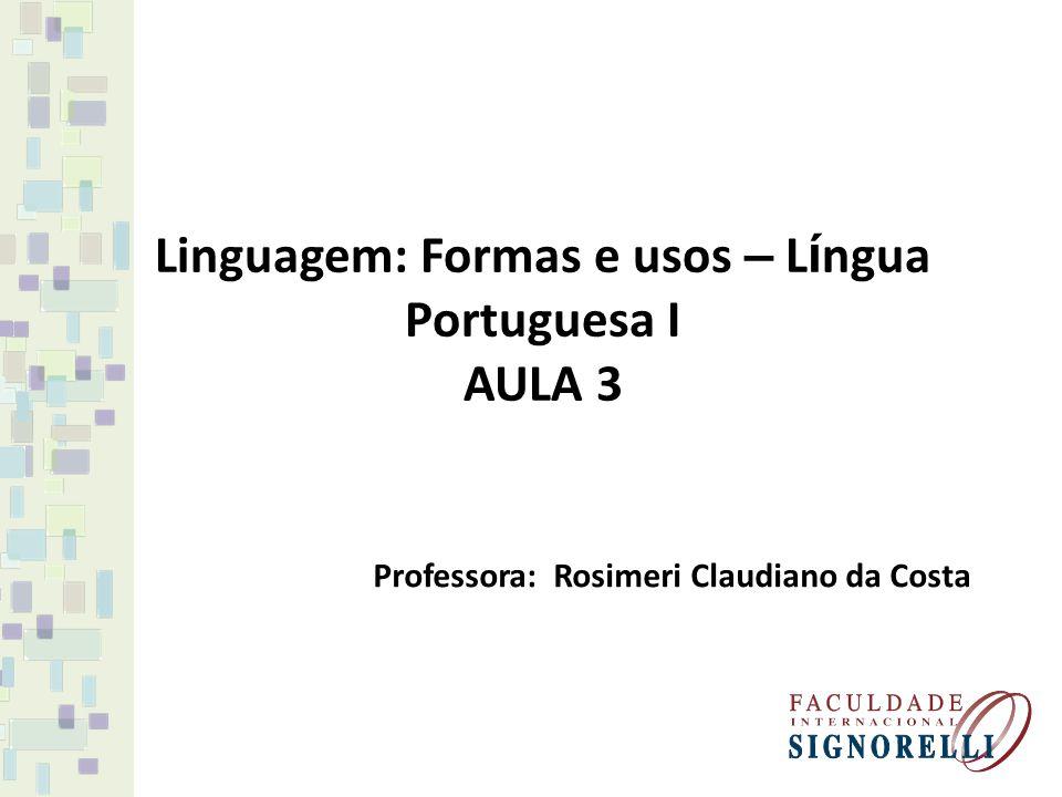 Linguagem: Formas e usos – L í ngua Portuguesa I AULA 3 Professora: Rosimeri Claudiano da Costa