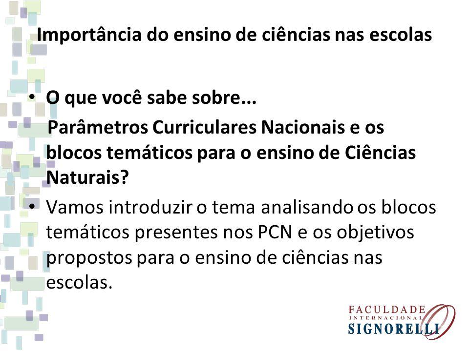 Importância do ensino de ciências nas escolas O que você sabe sobre... Parâmetros Curriculares Nacionais e os blocos temáticos para o ensino de Ciênci