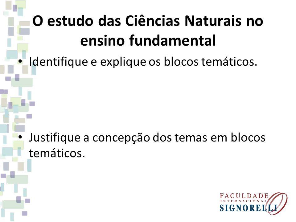 O estudo das Ciências Naturais no ensino fundamental Identifique e explique os blocos temáticos. Justifique a concepção dos temas em blocos temáticos.