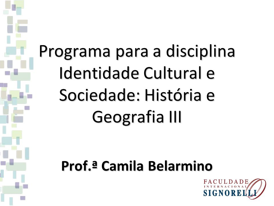 Programa para a disciplina Identidade Cultural e Sociedade: História e Geografia III Prof.ª Camila Belarmino