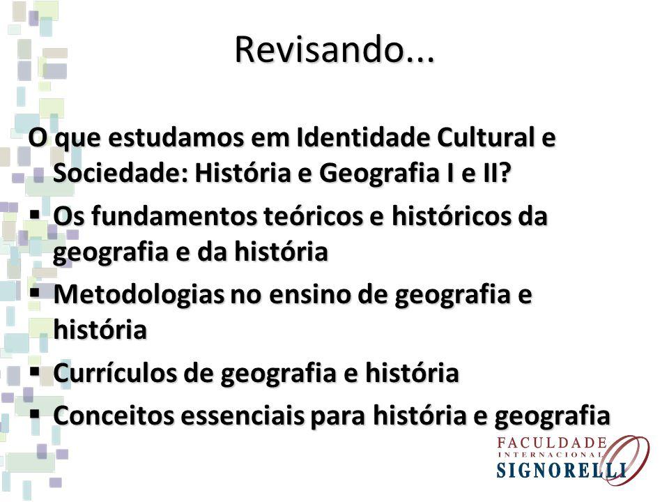 Revisando... O que estudamos em Identidade Cultural e Sociedade: História e Geografia I e II? Os fundamentos teóricos e históricos da geografia e da h