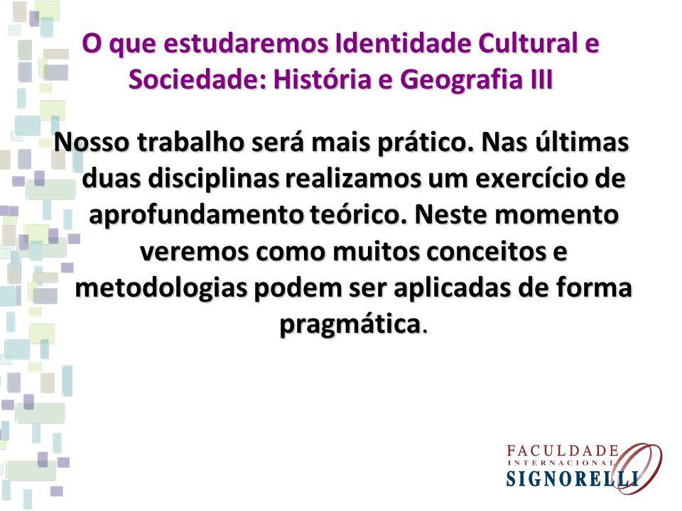 O que estudaremos Identidade Cultural e Sociedade: História e Geografia III Nosso trabalho será mais prático. Nas últimas duas disciplinas realizamos