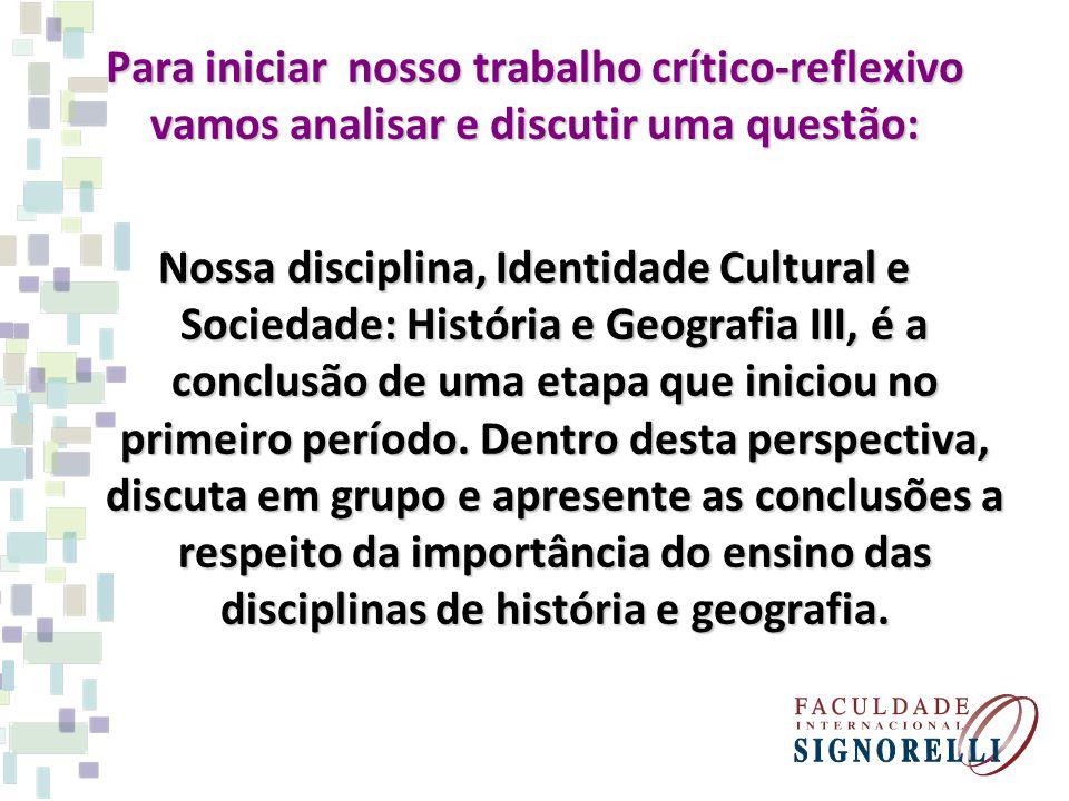 Para iniciar nosso trabalho crítico-reflexivo vamos analisar e discutir uma questão: Nossa disciplina, Identidade Cultural e Sociedade: História e Geo