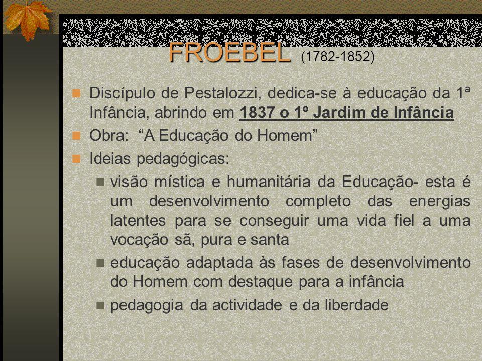 FROEBEL FROEBEL (1782-1852) Discípulo de Pestalozzi, dedica-se à educação da 1ª Infância, abrindo em 1837 o 1º Jardim de Infância Obra: A Educação do