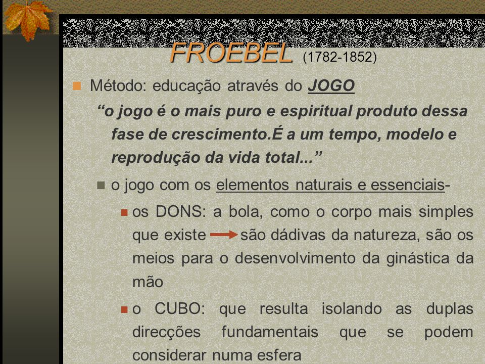 Método: educação através do JOGO o jogo é o mais puro e espiritual produto dessa fase de crescimento.É a um tempo, modelo e reprodução da vida total..