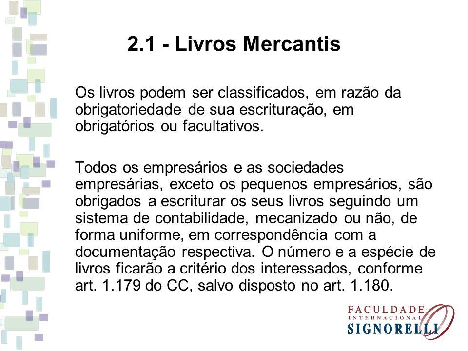 2.1 - Livros Mercantis Os livros podem ser classificados, em razão da obrigatoriedade de sua escrituração, em obrigatórios ou facultativos.