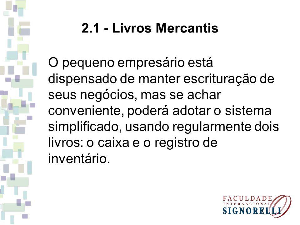2.1 - Livros Mercantis O pequeno empresário está dispensado de manter escrituração de seus negócios, mas se achar conveniente, poderá adotar o sistema simplificado, usando regularmente dois livros: o caixa e o registro de inventário.