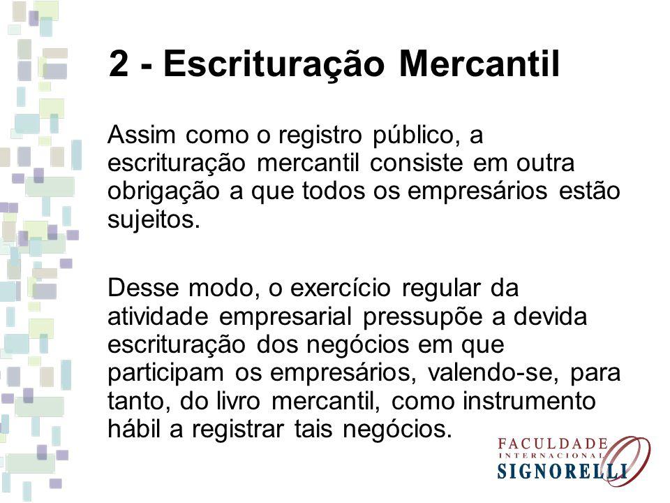 2 - Escrituração Mercantil Assim como o registro público, a escrituração mercantil consiste em outra obrigação a que todos os empresários estão sujeitos.