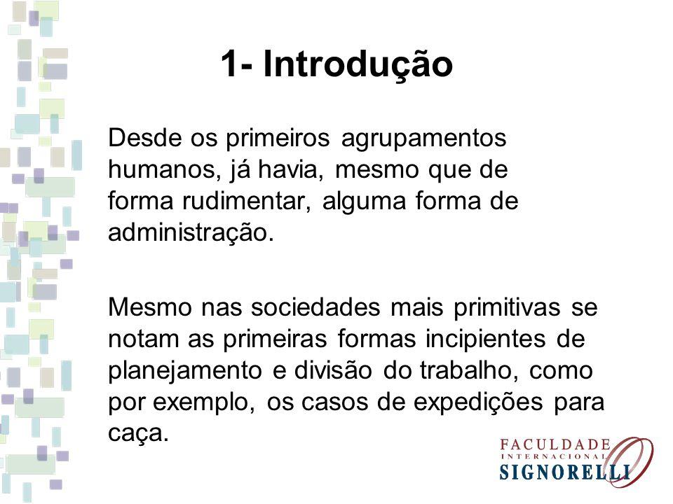 1- Introdução Desde os primeiros agrupamentos humanos, já havia, mesmo que de forma rudimentar, alguma forma de administração. Mesmo nas sociedades ma