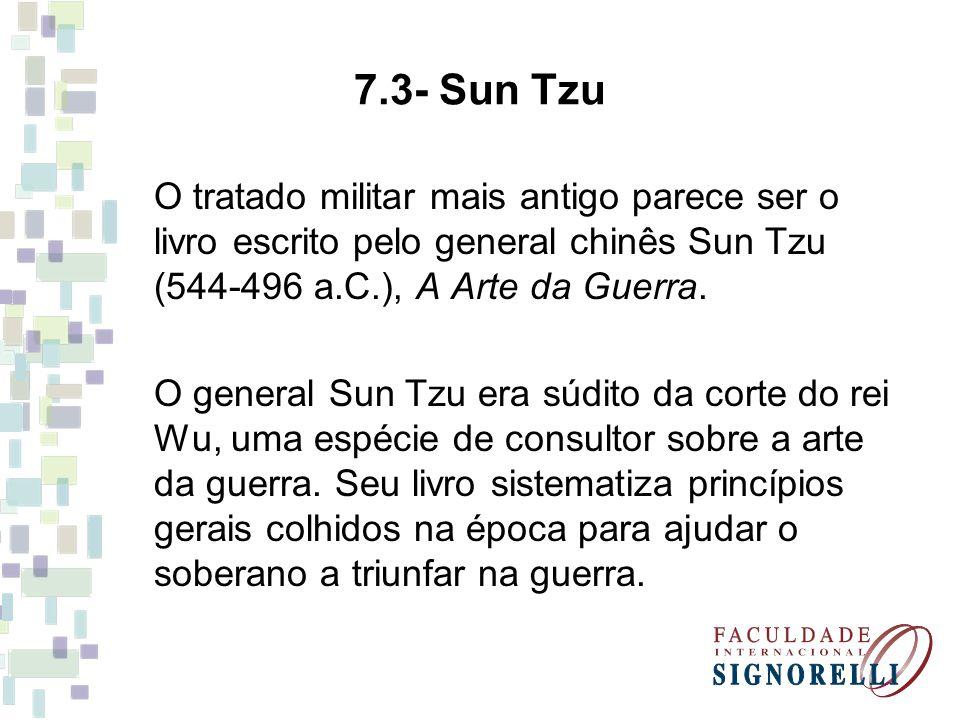 7.3- Sun Tzu O tratado militar mais antigo parece ser o livro escrito pelo general chinês Sun Tzu (544-496 a.C.), A Arte da Guerra. O general Sun Tzu