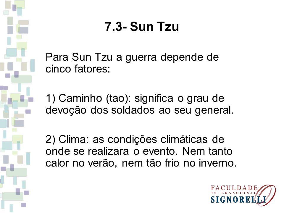 7.3- Sun Tzu Para Sun Tzu a guerra depende de cinco fatores: 1) Caminho (tao): significa o grau de devoção dos soldados ao seu general. 2) Clima: as c