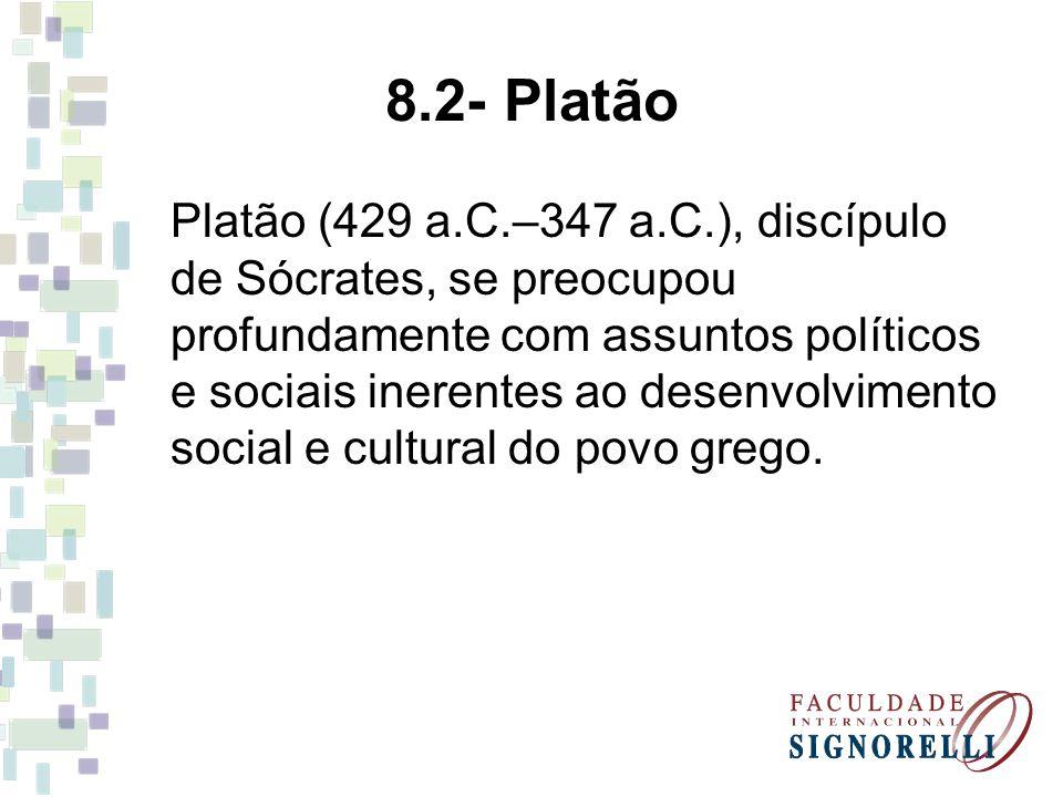 8.2- Platão Platão (429 a.C.–347 a.C.), discípulo de Sócrates, se preocupou profundamente com assuntos políticos e sociais inerentes ao desenvolviment