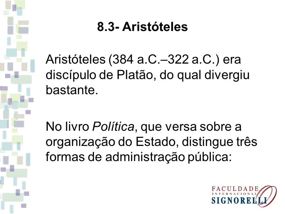 8.3- Aristóteles Aristóteles (384 a.C.–322 a.C.) era discípulo de Platão, do qual divergiu bastante. No livro Política, que versa sobre a organização
