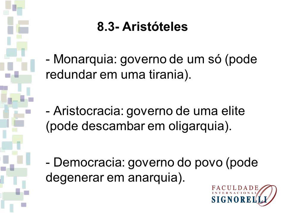 8.3- Aristóteles - Monarquia: governo de um só (pode redundar em uma tirania). - Aristocracia: governo de uma elite (pode descambar em oligarquia). -