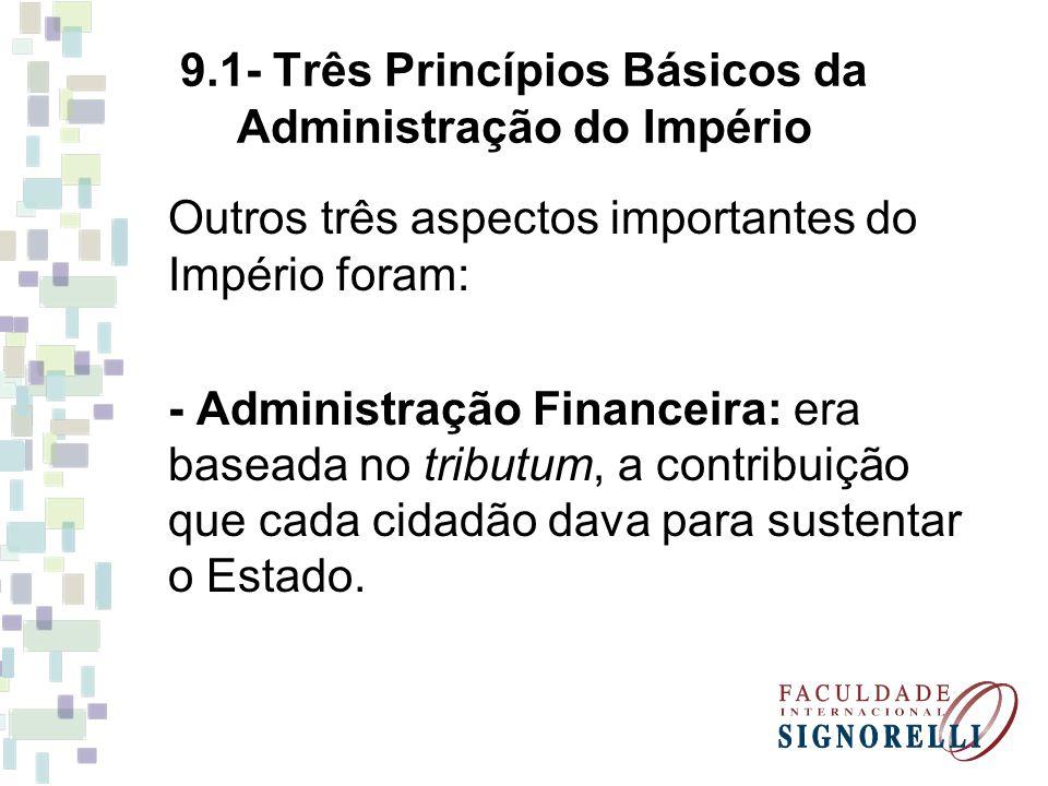 9.1- Três Princípios Básicos da Administração do Império Outros três aspectos importantes do Império foram: - Administração Financeira: era baseada no