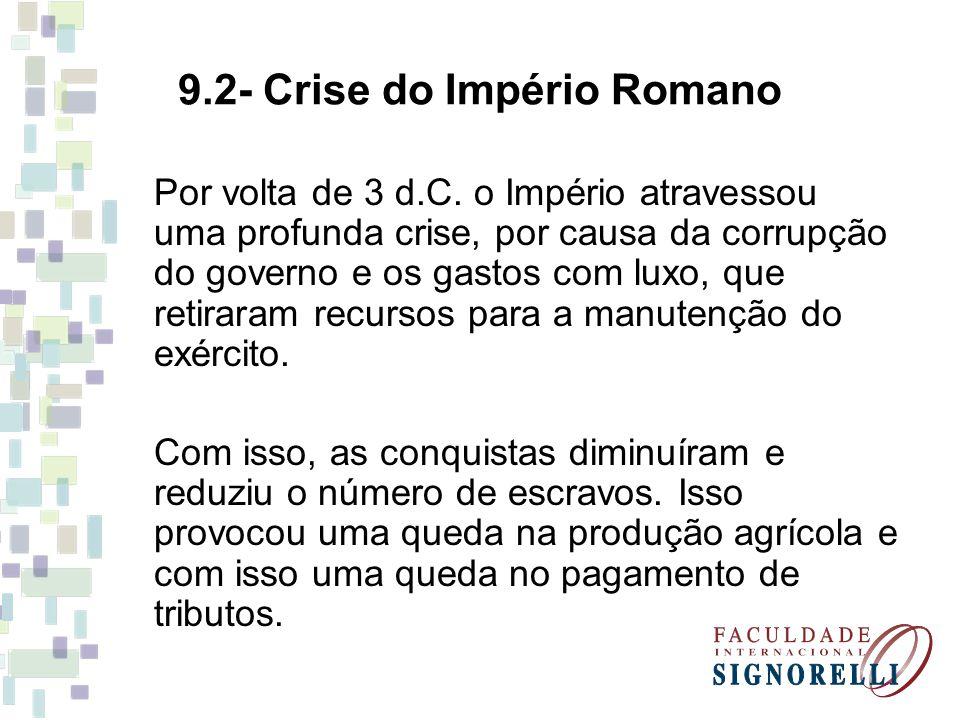 9.2- Crise do Império Romano Por volta de 3 d.C. o Império atravessou uma profunda crise, por causa da corrupção do governo e os gastos com luxo, que