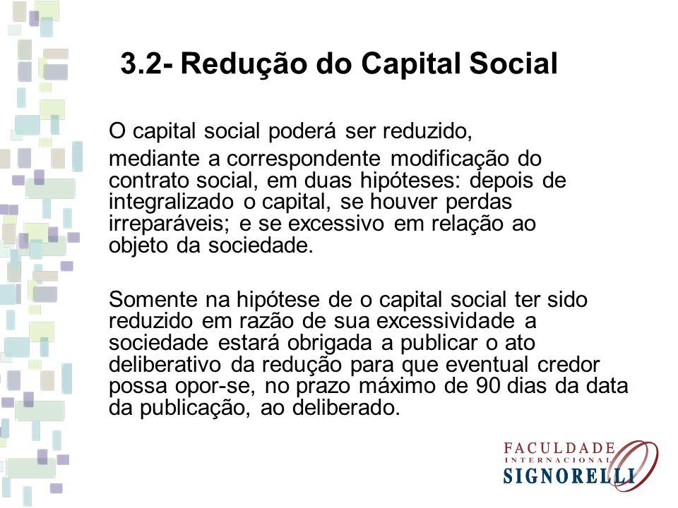 3.2- Redução do Capital Social O capital social poderá ser reduzido, mediante a correspondente modificação do contrato social, em duas hipóteses: depo