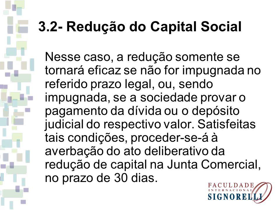 3.2- Redução do Capital Social Nesse caso, a redução somente se tornará eficaz se não for impugnada no referido prazo legal, ou, sendo impugnada, se a