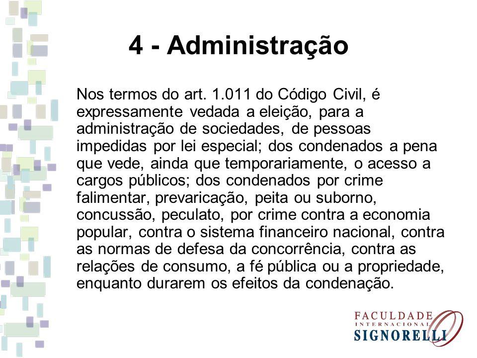4 - Administração Nos termos do art. 1.011 do Código Civil, é expressamente vedada a eleição, para a administração de sociedades, de pessoas impedidas