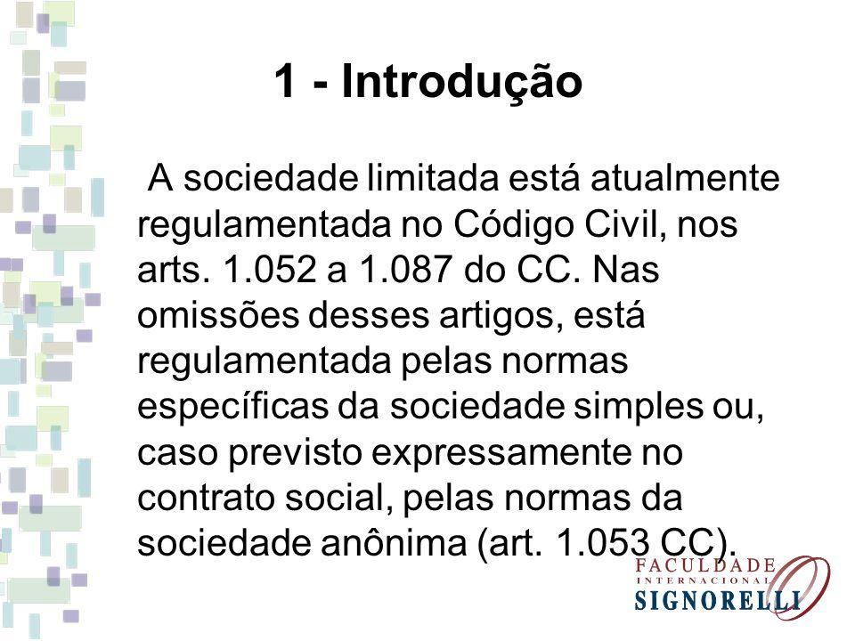 1 - Introdução A sociedade limitada está atualmente regulamentada no Código Civil, nos arts. 1.052 a 1.087 do CC. Nas omissões desses artigos, está re