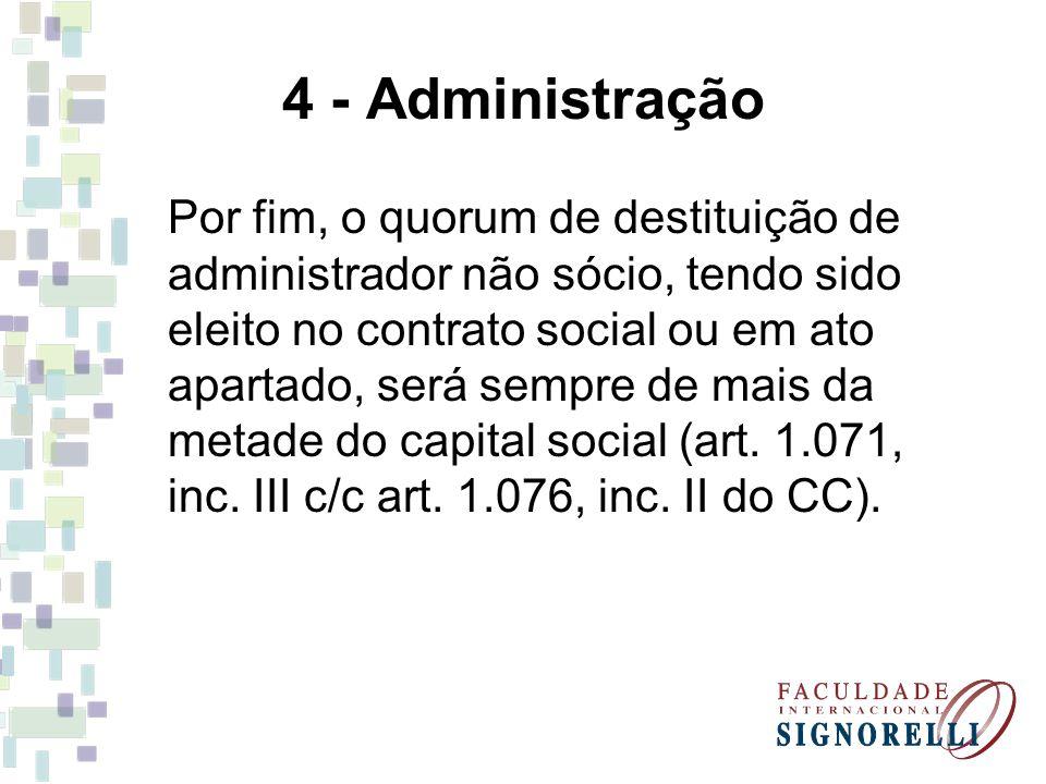4 - Administração Por fim, o quorum de destituição de administrador não sócio, tendo sido eleito no contrato social ou em ato apartado, será sempre de