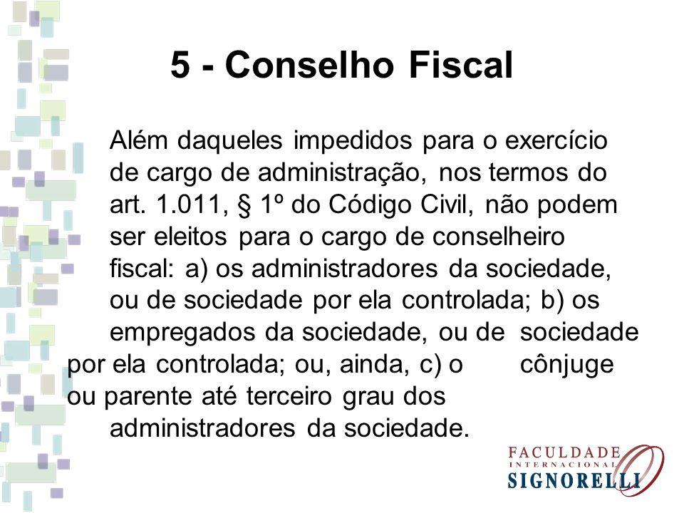 5 - Conselho Fiscal Além daqueles impedidos para o exercício de cargo de administração, nos termos do art. 1.011, § 1º do Código Civil, não podem ser