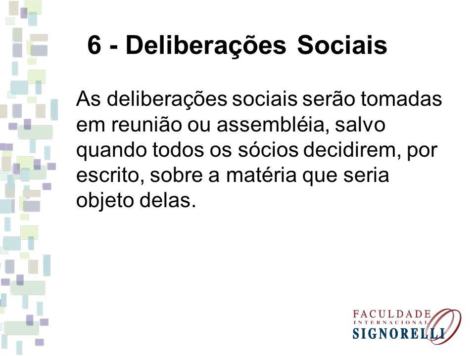 6 - Deliberações Sociais As deliberações sociais serão tomadas em reunião ou assembléia, salvo quando todos os sócios decidirem, por escrito, sobre a