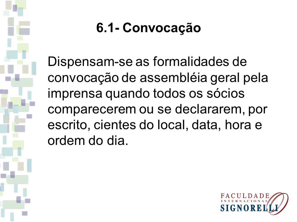6.1- Convocação Dispensam-se as formalidades de convocação de assembléia geral pela imprensa quando todos os sócios comparecerem ou se declararem, por