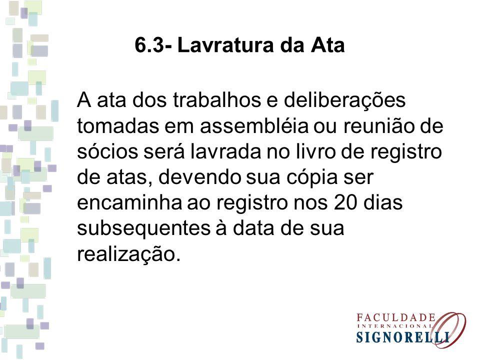 6.3- Lavratura da Ata A ata dos trabalhos e deliberações tomadas em assembléia ou reunião de sócios será lavrada no livro de registro de atas, devendo