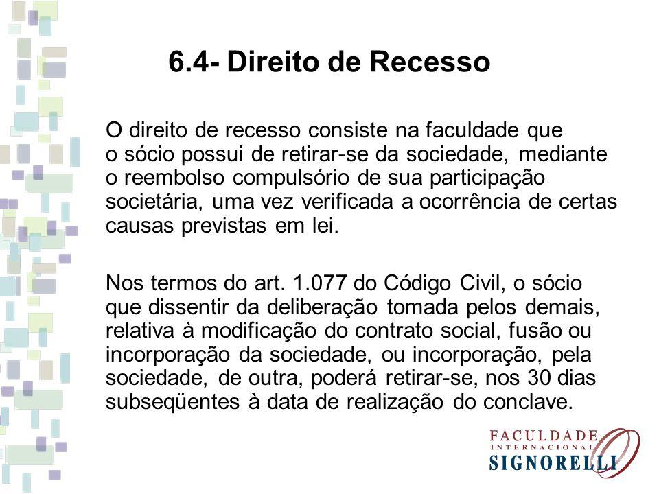 6.4- Direito de Recesso O direito de recesso consiste na faculdade que o sócio possui de retirar-se da sociedade, mediante o reembolso compulsório de