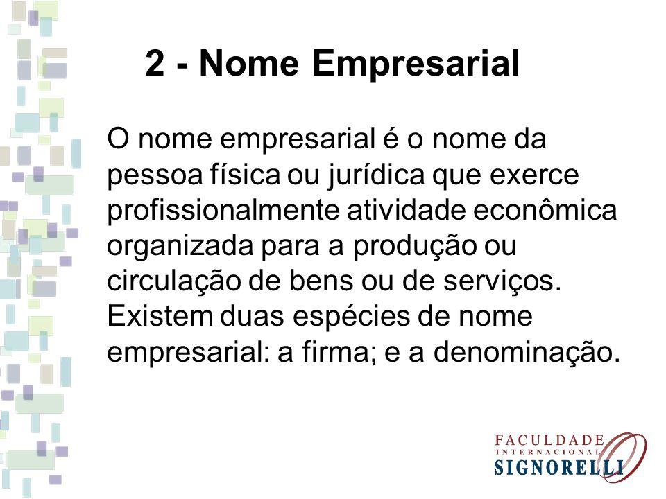 2 - Nome Empresarial O nome empresarial é o nome da pessoa física ou jurídica que exerce profissionalmente atividade econômica organizada para a produ