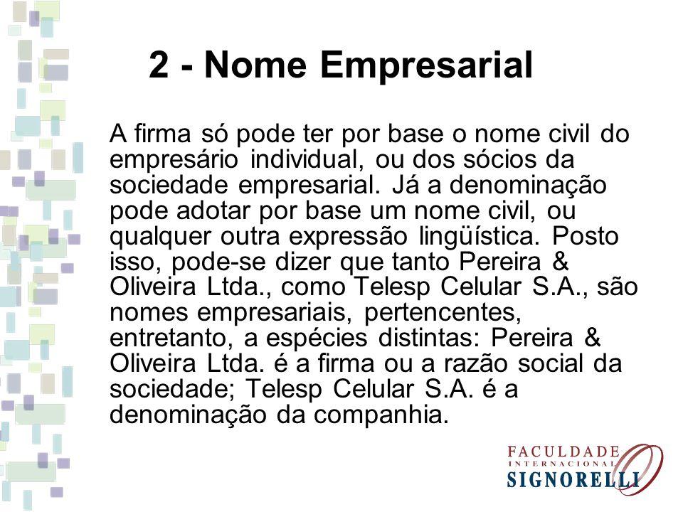 2 - Nome Empresarial A firma só pode ter por base o nome civil do empresário individual, ou dos sócios da sociedade empresarial. Já a denominação pode