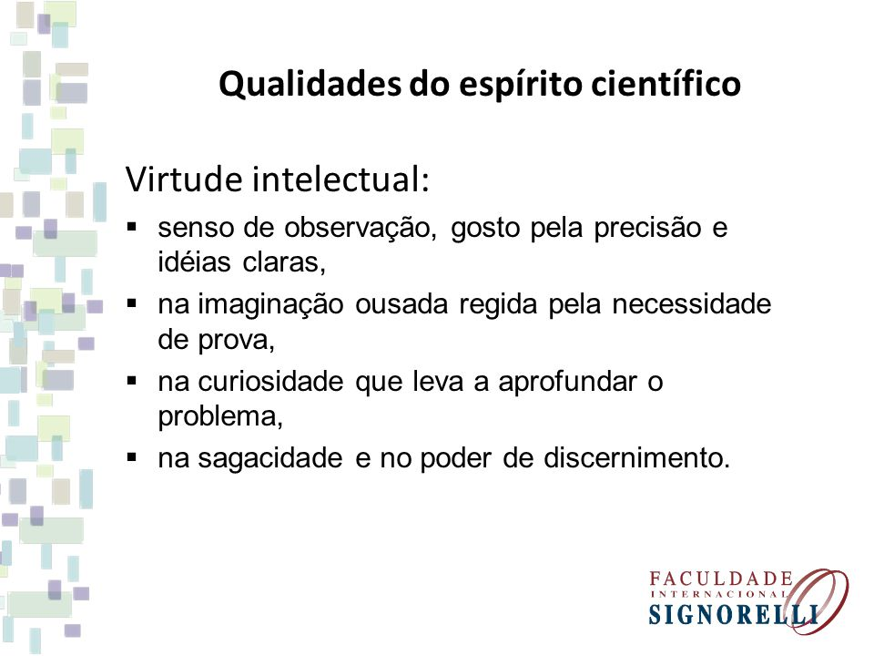 Qualidades do espírito científico Virtude intelectual: senso de observação, gosto pela precisão e idéias claras, na imaginação ousada regida pela nece