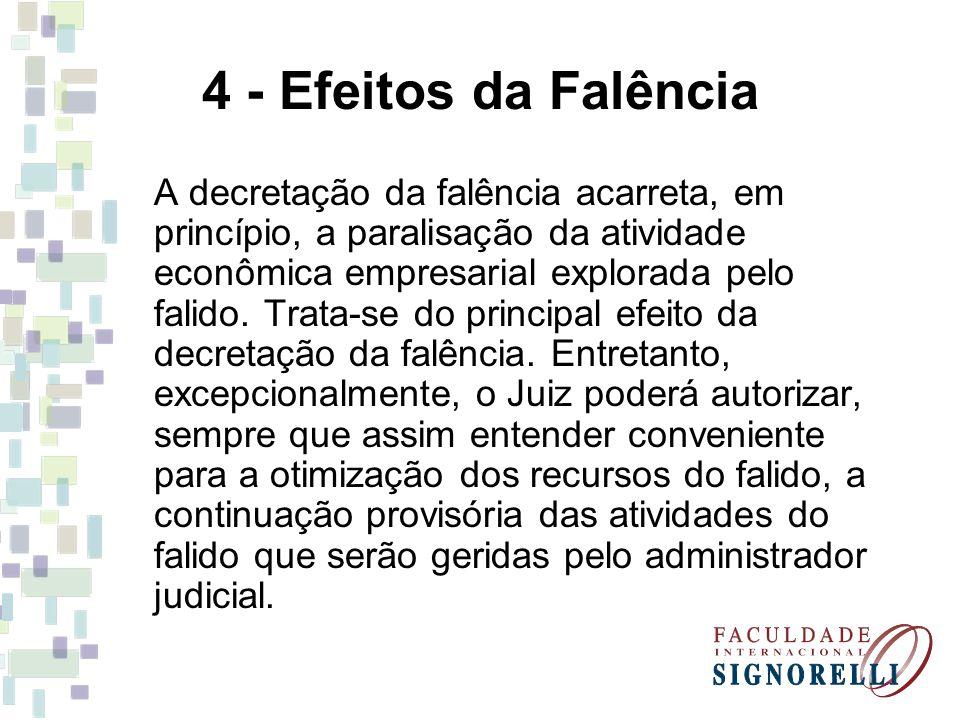 4 - Efeitos da Falência A decretação da falência acarreta, em princípio, a paralisação da atividade econômica empresarial explorada pelo falido. Trata