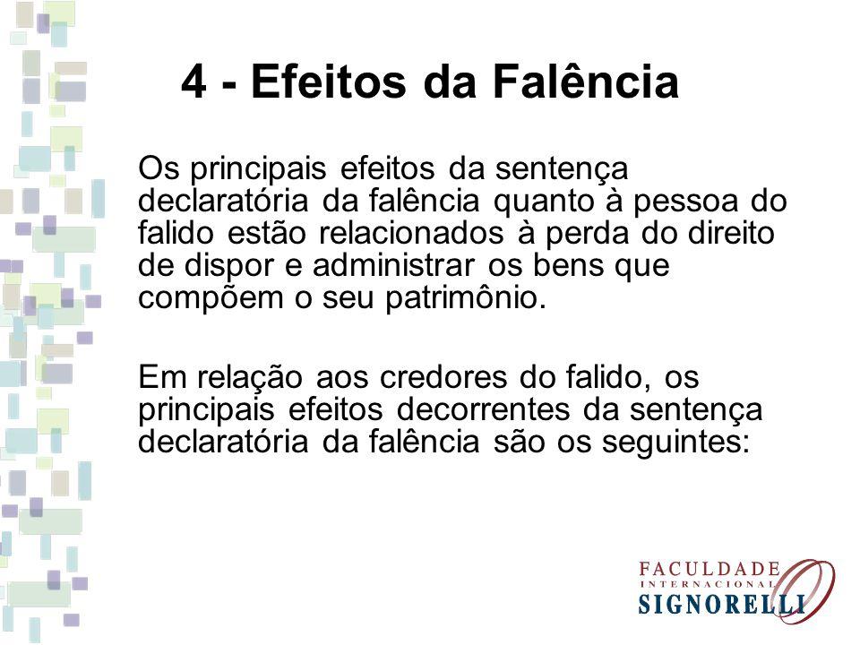 4 - Efeitos da Falência Os principais efeitos da sentença declaratória da falência quanto à pessoa do falido estão relacionados à perda do direito de