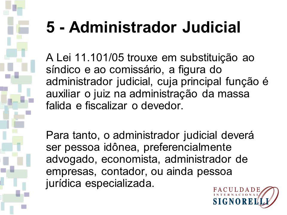 5 - Administrador Judicial A Lei 11.101/05 trouxe em substituição ao síndico e ao comissário, a figura do administrador judicial, cuja principal funçã