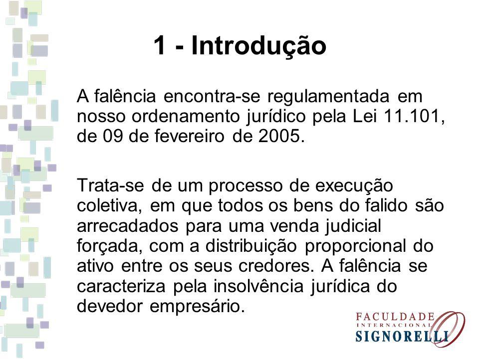 1 - Introdução A falência encontra-se regulamentada em nosso ordenamento jurídico pela Lei 11.101, de 09 de fevereiro de 2005. Trata-se de um processo