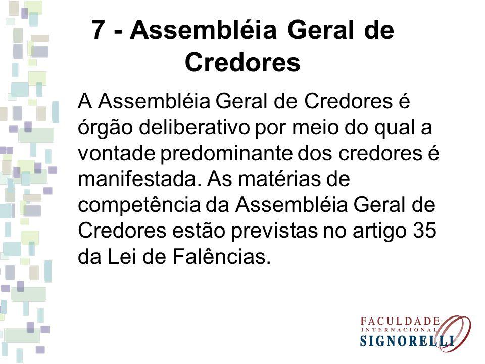 7 - Assembléia Geral de Credores A Assembléia Geral de Credores é órgão deliberativo por meio do qual a vontade predominante dos credores é manifestad