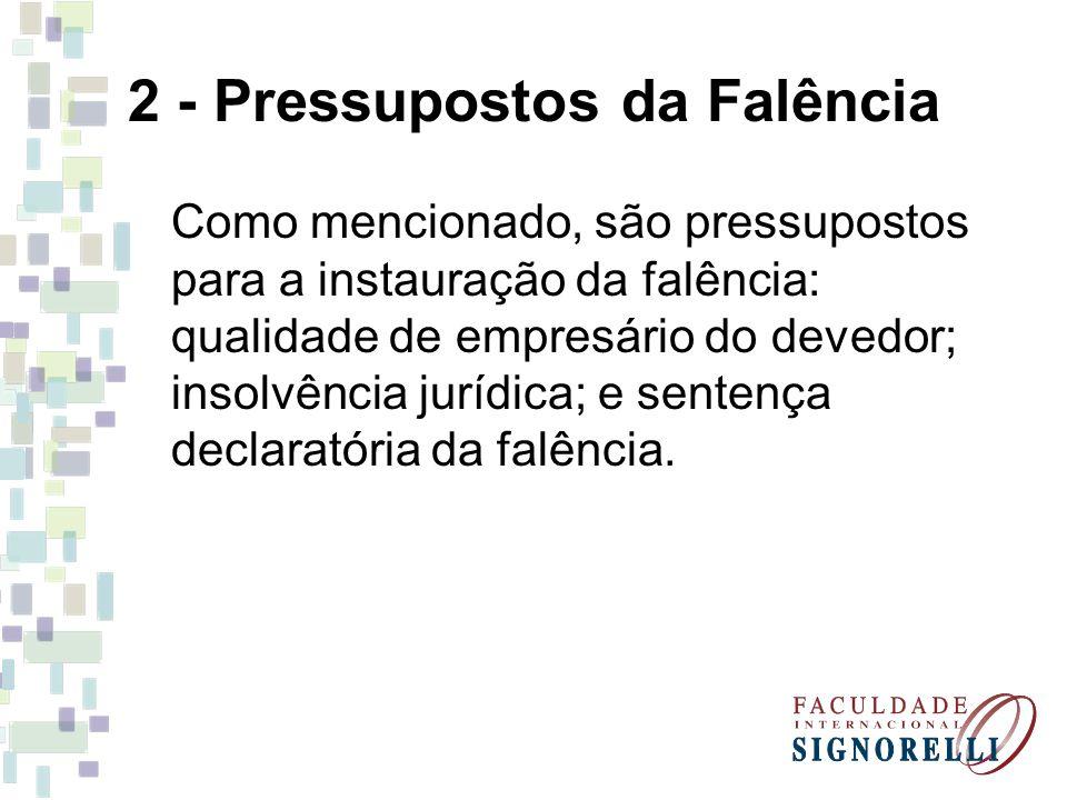 2 - Pressupostos da Falência Como mencionado, são pressupostos para a instauração da falência: qualidade de empresário do devedor; insolvência jurídic