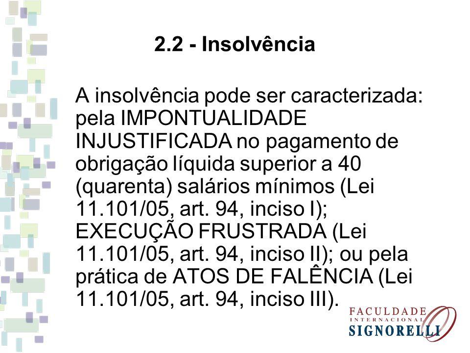 2.2 - Insolvência A insolvência pode ser caracterizada: pela IMPONTUALIDADE INJUSTIFICADA no pagamento de obrigação líquida superior a 40 (quarenta) s