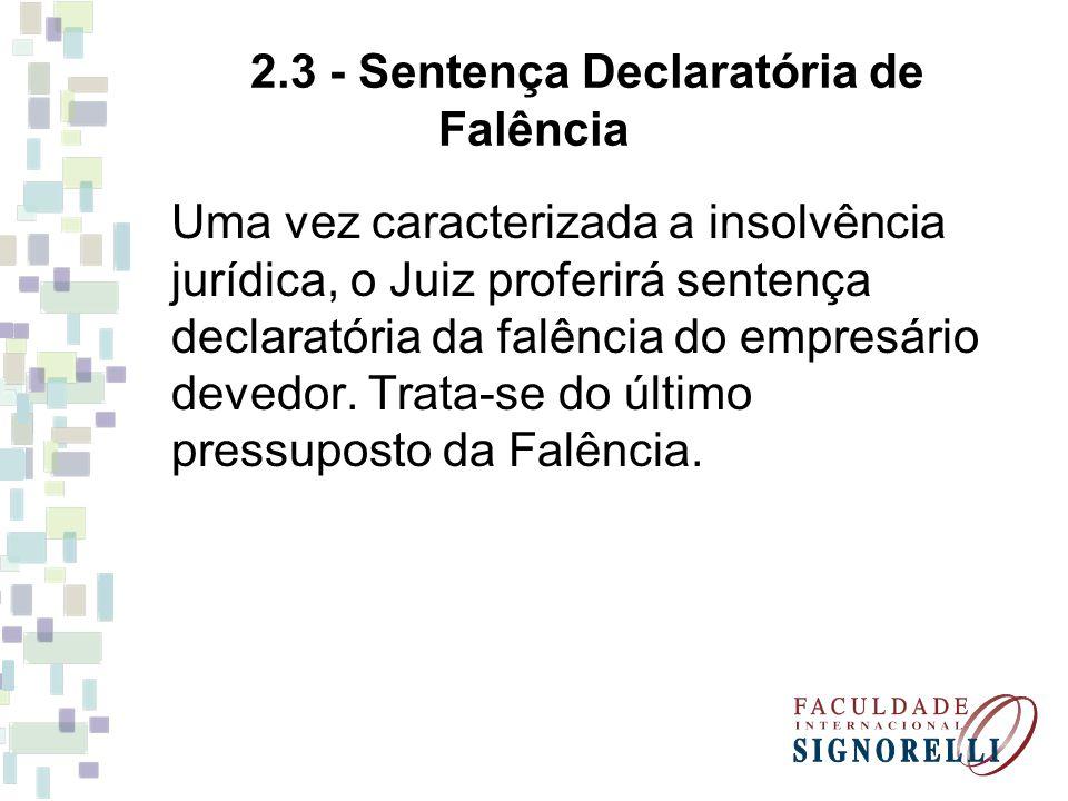 2.3 - Sentença Declaratória de Falência Uma vez caracterizada a insolvência jurídica, o Juiz proferirá sentença declaratória da falência do empresário