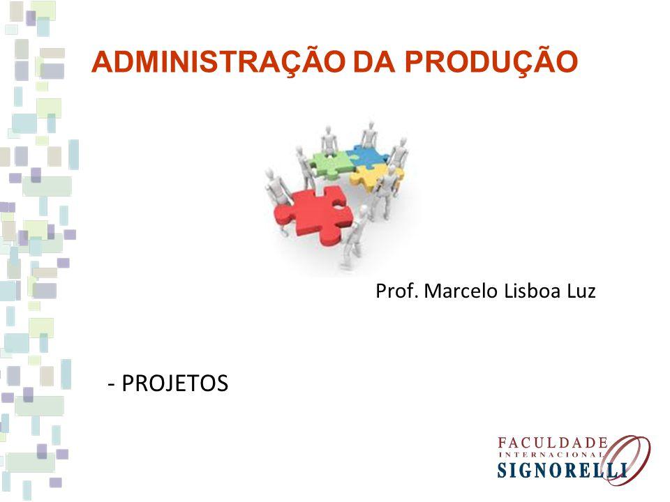 ADMINISTRAÇÃO DA PRODUÇÃO Prof. Marcelo Lisboa Luz - PROJETOS