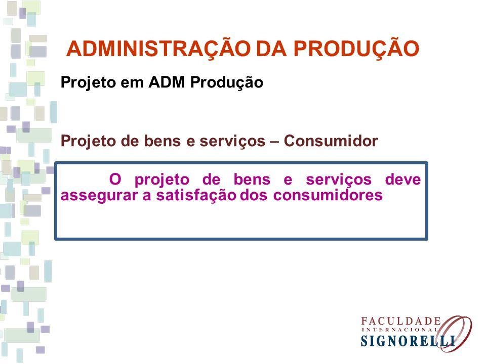 ADMINISTRAÇÃO DA PRODUÇÃO Projeto em ADM Produção Projeto de bens e serviços – Consumidor O projeto de bens e serviços deve assegurar a satisfação dos