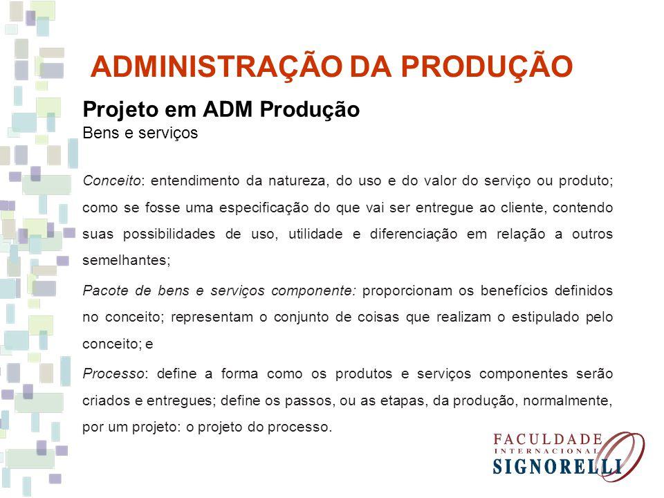 ADMINISTRAÇÃO DA PRODUÇÃO Projeto em ADM Produção Bens e serviços Conceito: entendimento da natureza, do uso e do valor do serviço ou produto; como se